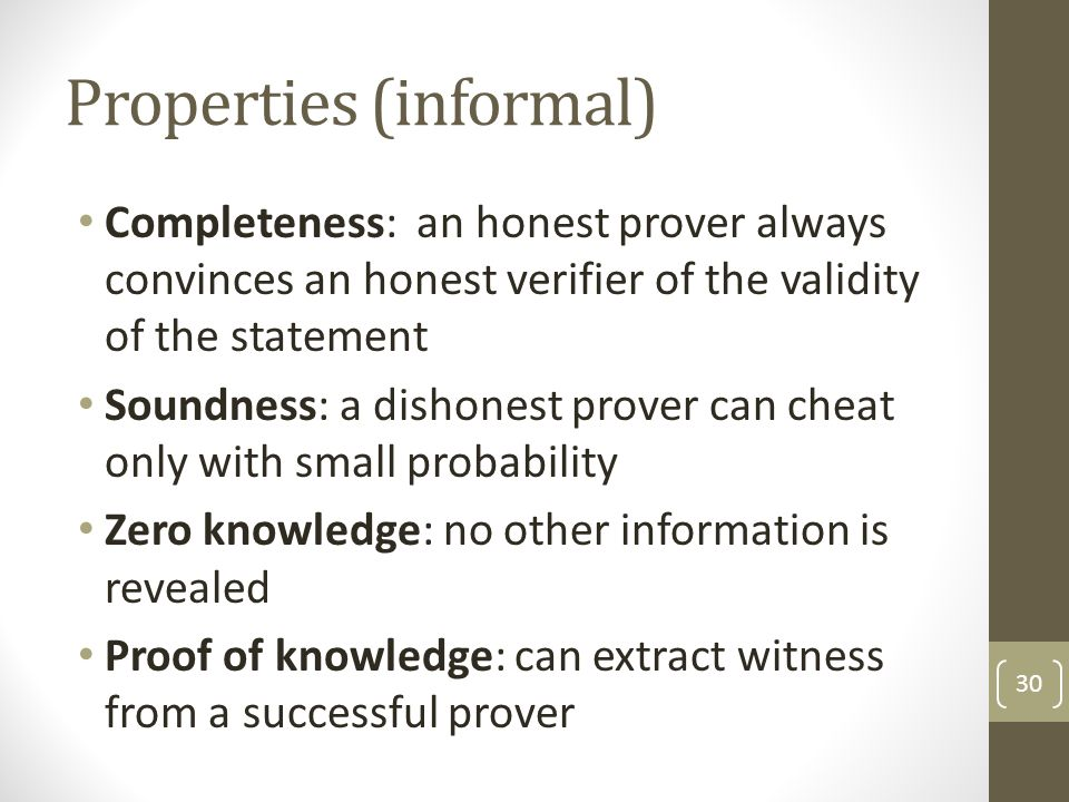 Properties (informal) Completeness: an honest prover always convinces an honest verifier of the validity of the statement Soundness: a dishonest prover can cheat only with small probability Zero knowledge: no other information is revealed Proof of knowledge: can extract witness from a successful prover 30