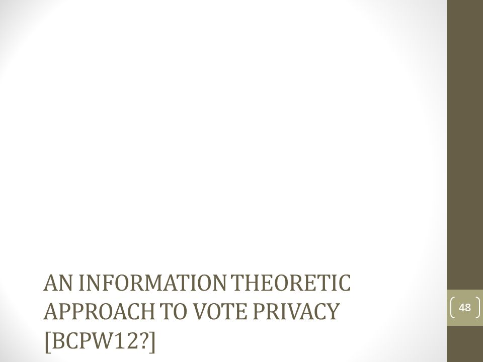 AN INFORMATION THEORETIC APPROACH TO VOTE PRIVACY [BCPW12?] 48