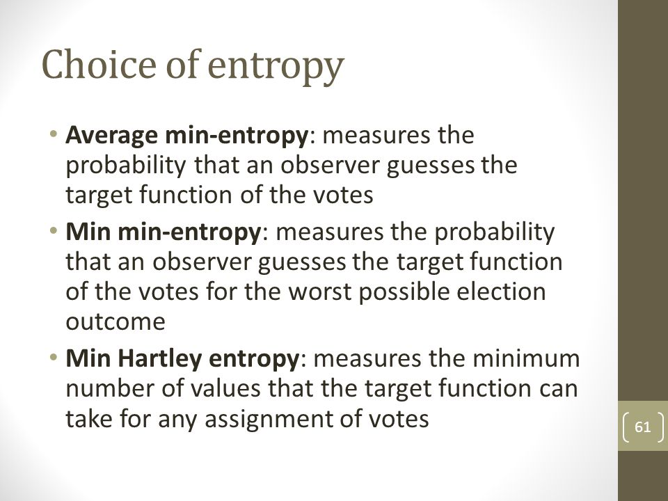 Choice of entropy Average min-entropy: measures the probability that an observer guesses the target function of the votes Min min-entropy: measures th