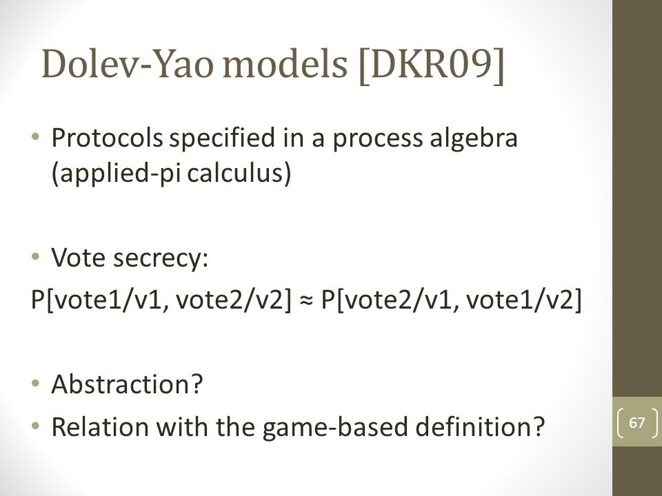 Dolev-Yao models [DKR09] Protocols specified in a process algebra (applied-pi calculus) Vote secrecy: P[vote1/v1, vote2/v2] ≈ P[vote2/v1, vote1/v2] Abstraction.
