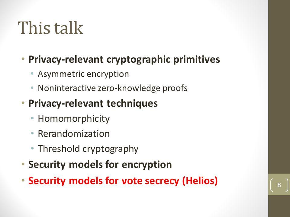 This talk Privacy-relevant cryptographic primitives Asymmetric encryption Noninteractive zero-knowledge proofs Privacy-relevant techniques Homomorphicity Rerandomization Threshold cryptography Security models for encryption Security models for vote secrecy (Helios) 8