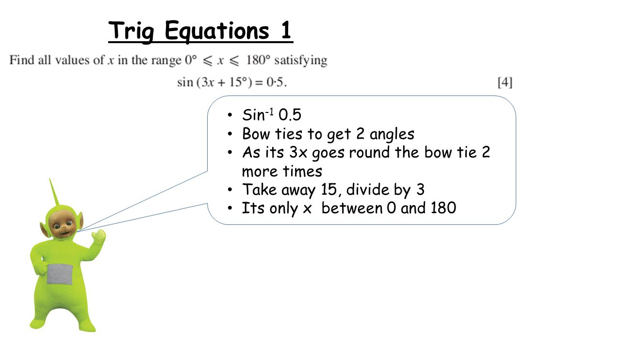 Trig Equations 1 Sin -1 0.5 Bow ties to get 2 angles As its 3x goes round the bow tie 2 more times Take away 15, divide by 3 Its only x between 0 and 180