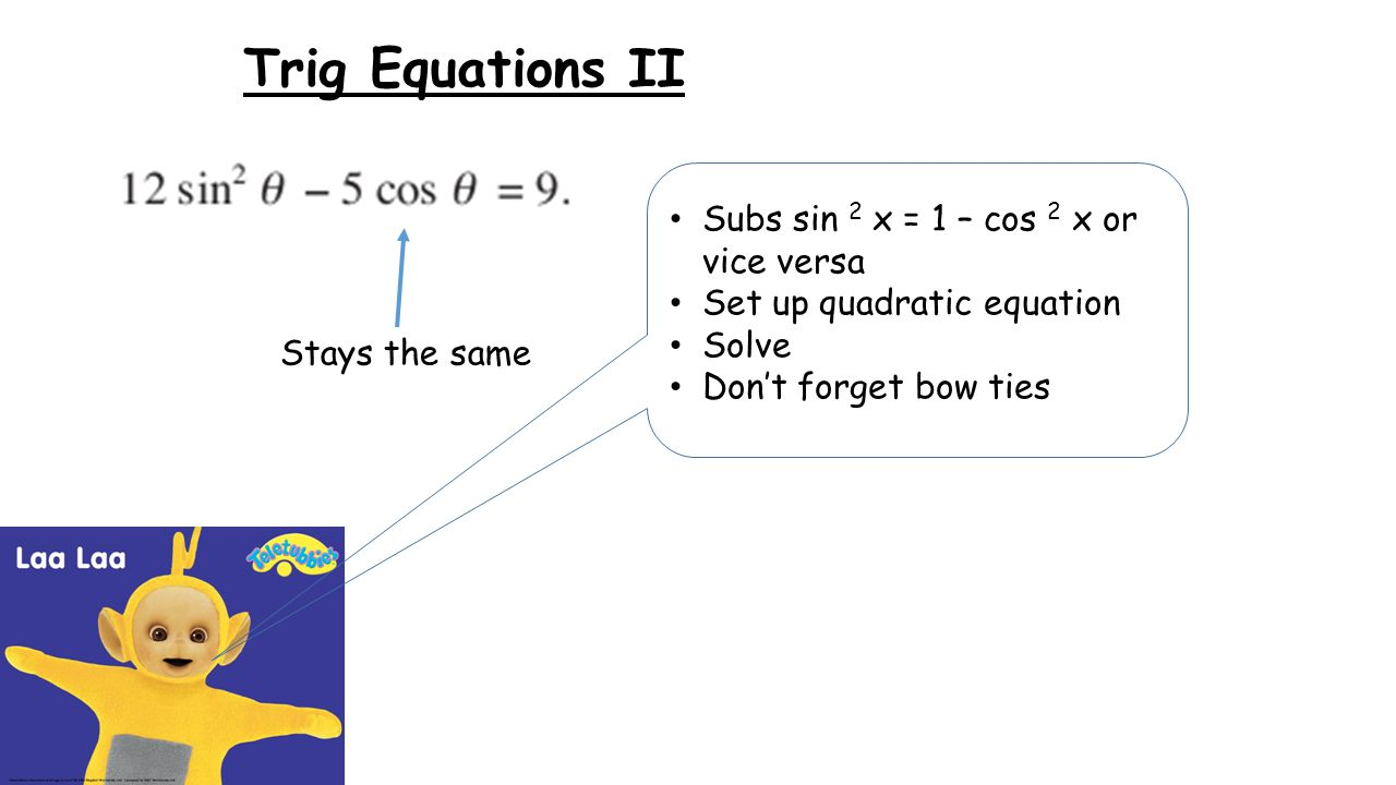 Trig Equations II Stays the same Subs sin 2 x = 1 – cos 2 x or vice versa Set up quadratic equation Solve Don't forget bow ties