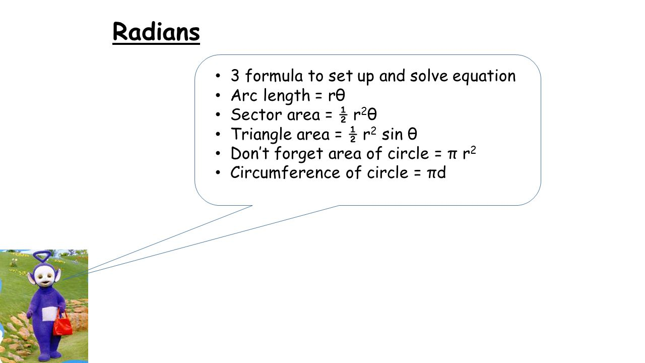 Radians 3 formula to set up and solve equation Arc length = rθ Sector area = ½ r 2 θ Triangle area = ½ r 2 sin θ Don't forget area of circle = π r 2 Circumference of circle = πd