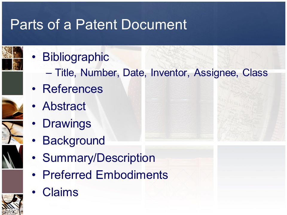 Parts of a Patent Document Bibliographic –Title, Number, Date, Inventor, Assignee, Class References Abstract Drawings Background Summary/Description Preferred Embodiments Claims