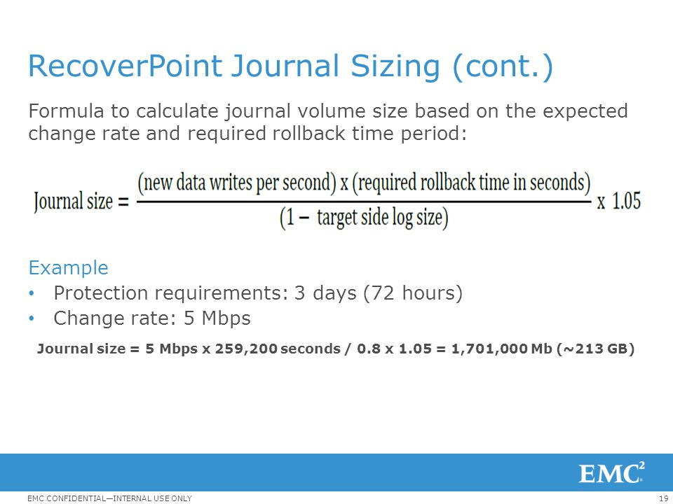 19EMC CONFIDENTIAL—INTERNAL USE ONLY RecoverPoint Journal Sizing (cont.) Formula to calculate journal volume size based on the expected change rate an