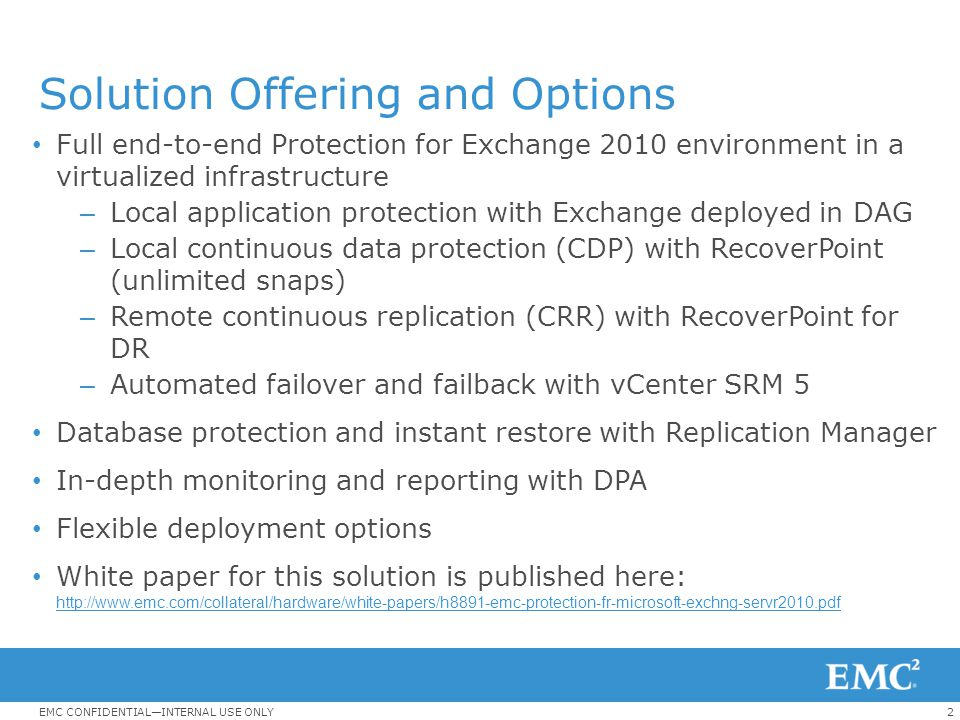 3EMC CONFIDENTIAL—INTERNAL USE ONLY Exchange 2010 DR Options Replication Method DescriptionReference Material Cross-site (stretch) DAG Exchange Continuous Replication (DAG) Built in to Exchange 2010 for HA and DR Co-branded White Paper: Business Continuity for Microsoft Exchange 2010 Enabled by EMC Unified Storage, Cisco UCS and Microsoft Hyper-VBusiness Continuity for Microsoft Exchange 2010 Enabled by EMC Unified Storage, Cisco UCS and Microsoft Hyper-V Database Portability RecoverPointJust the Exchange data is replicated.
