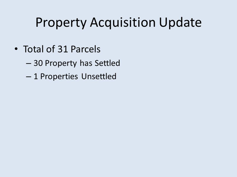 Property Acquisition Update Total of 31 Parcels – 30 Property has Settled – 1 Properties Unsettled