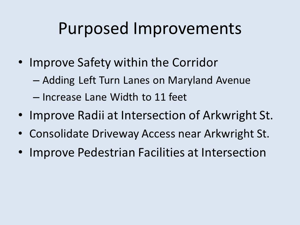Purposed Improvements Improve Safety within the Corridor – Adding Left Turn Lanes on Maryland Avenue – Increase Lane Width to 11 feet Improve Radii at Intersection of Arkwright St.