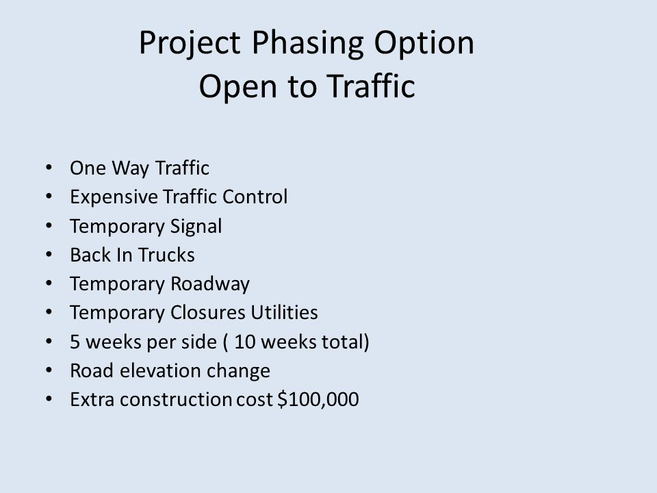 Project Phasing Option Open to Traffic One Way Traffic Expensive Traffic Control Temporary Signal Back In Trucks Temporary Roadway Temporary Closures Utilities 5 weeks per side ( 10 weeks total) Road elevation change Extra construction cost $100,000