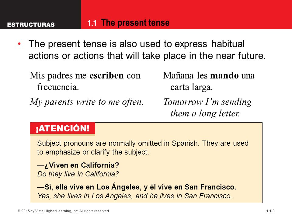1.1 The present tense 1.1-3 The present tense is also used to express habitual actions or actions that will take place in the near future. Mis padres