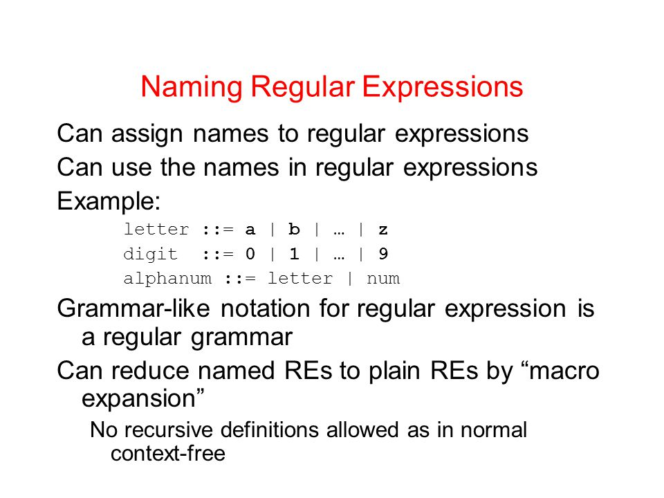 Naming Regular Expressions Can assign names to regular expressions Can use the names in regular expressions Example: letter ::= a | b | … | z digit ::