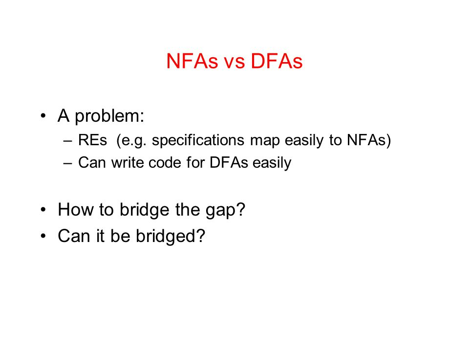 NFAs vs DFAs A problem: –REs (e.g. specifications map easily to NFAs) –Can write code for DFAs easily How to bridge the gap? Can it be bridged?