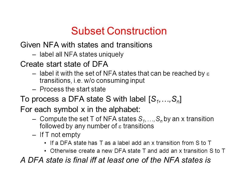 Subset Construction Given NFA with states and transitions –label all NFA states uniquely Create start state of DFA –label it with the set of NFA state