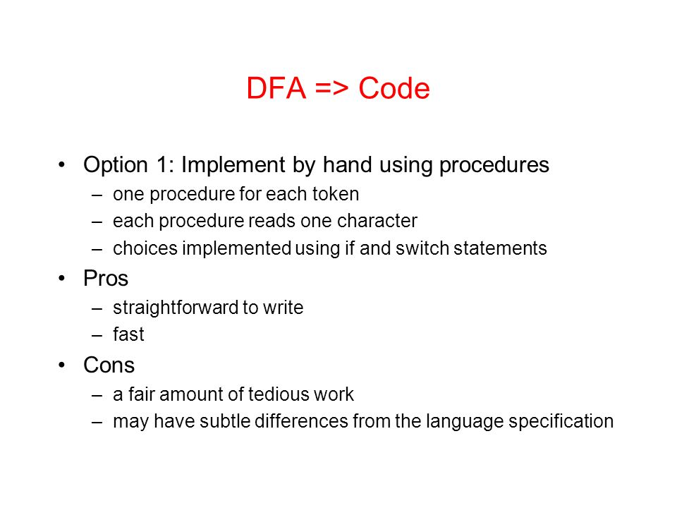 DFA => Code Option 1: Implement by hand using procedures –one procedure for each token –each procedure reads one character –choices implemented using