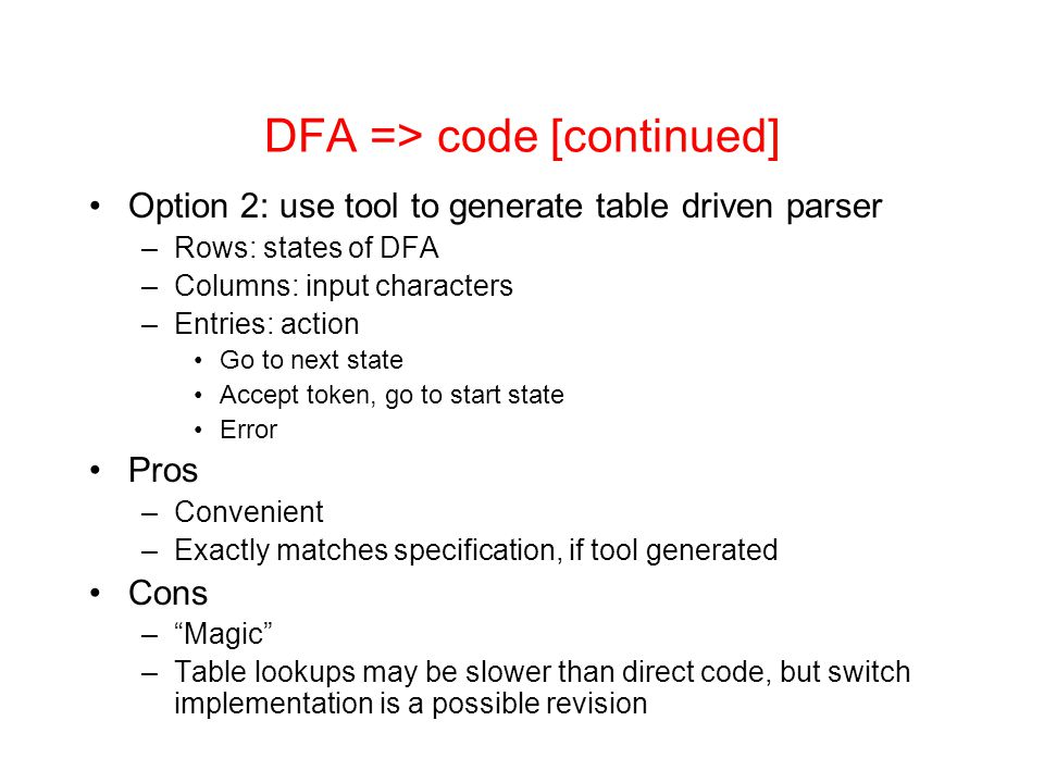 DFA => code [continued] Option 2: use tool to generate table driven parser –Rows: states of DFA –Columns: input characters –Entries: action Go to next