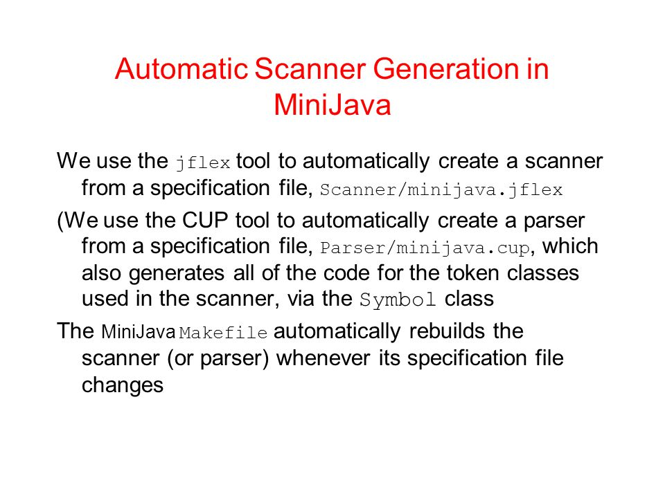 Automatic Scanner Generation in MiniJava We use the jflex tool to automatically create a scanner from a specification file, Scanner/minijava.jflex (We