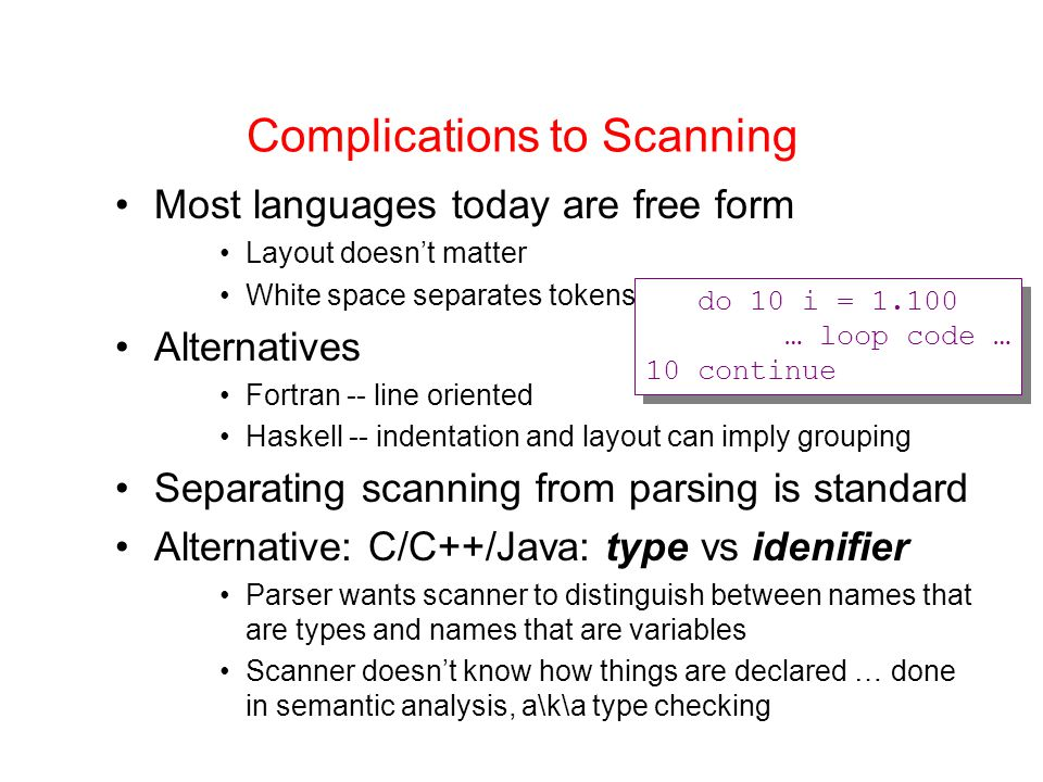 Complications to Scanning Most languages today are free form Layout doesn't matter White space separates tokens Alternatives Fortran -- line oriented