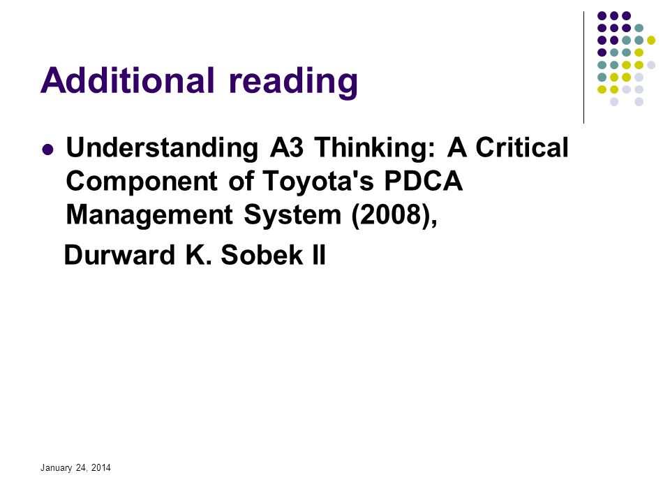 January 24, 2014 Additional reading Understanding A3 Thinking: A Critical Component of Toyota s PDCA Management System (2008), Durward K.