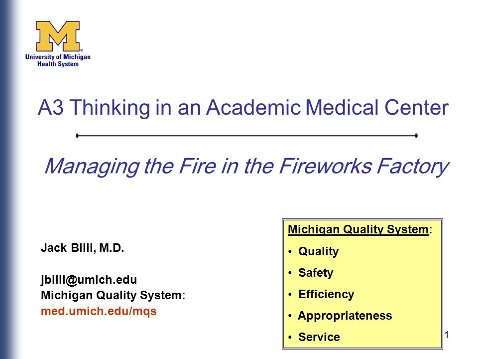 1 Managing the Fire in the Fireworks Factory Jack Billi, M.D. jbilli@umich.edu Michigan Quality System: med.umich.edu/mqs Michigan Quality System: Qua