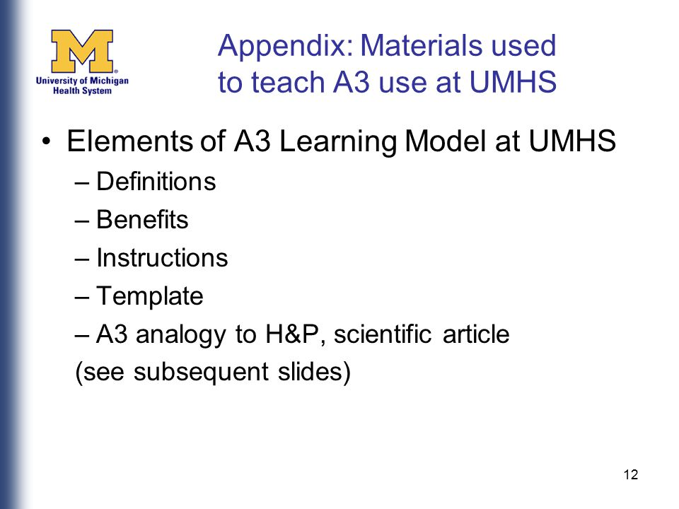 12 Appendix: Materials used to teach A3 use at UMHS Elements of A3 Learning Model at UMHS –Definitions –Benefits –Instructions –Template –A3 analogy t