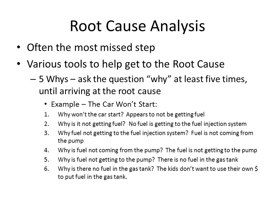 Root Cause Analysis Often the most missed step Various tools to help get to the Root Cause – 5 Whys – ask the question why at least five times, until arriving at the root cause Example – The Car Won't Start: 1.Why won't the car start.