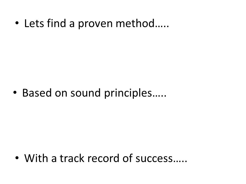 Lets find a proven method….. Based on sound principles….. With a track record of success…..