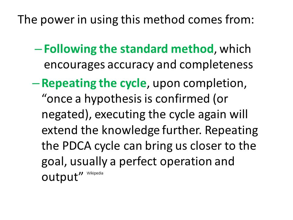 The power in using this method comes from: – Following the standard method, which encourages accuracy and completeness – Repeating the cycle, upon completion, once a hypothesis is confirmed (or negated), executing the cycle again will extend the knowledge further.