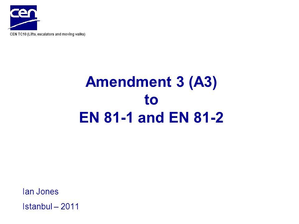 CEN TC10 (Lifts, escalators and moving walks) Amendment 3 (A3) to EN 81-1 and EN 81-2 Ian Jones Istanbul – 2011