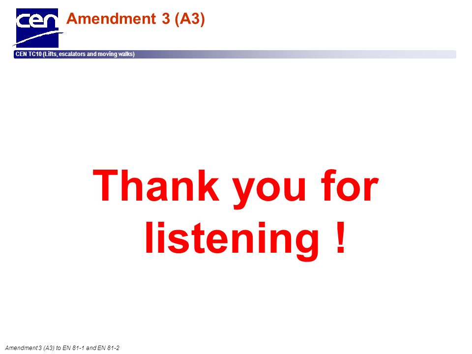  2005 CEN – all rights reserved CEN TC10 (Lifts, escalators and moving walks) Amendment 3 (A3) to EN 81-1 and EN 81-2 Amendment 3 (A3) Thank you for
