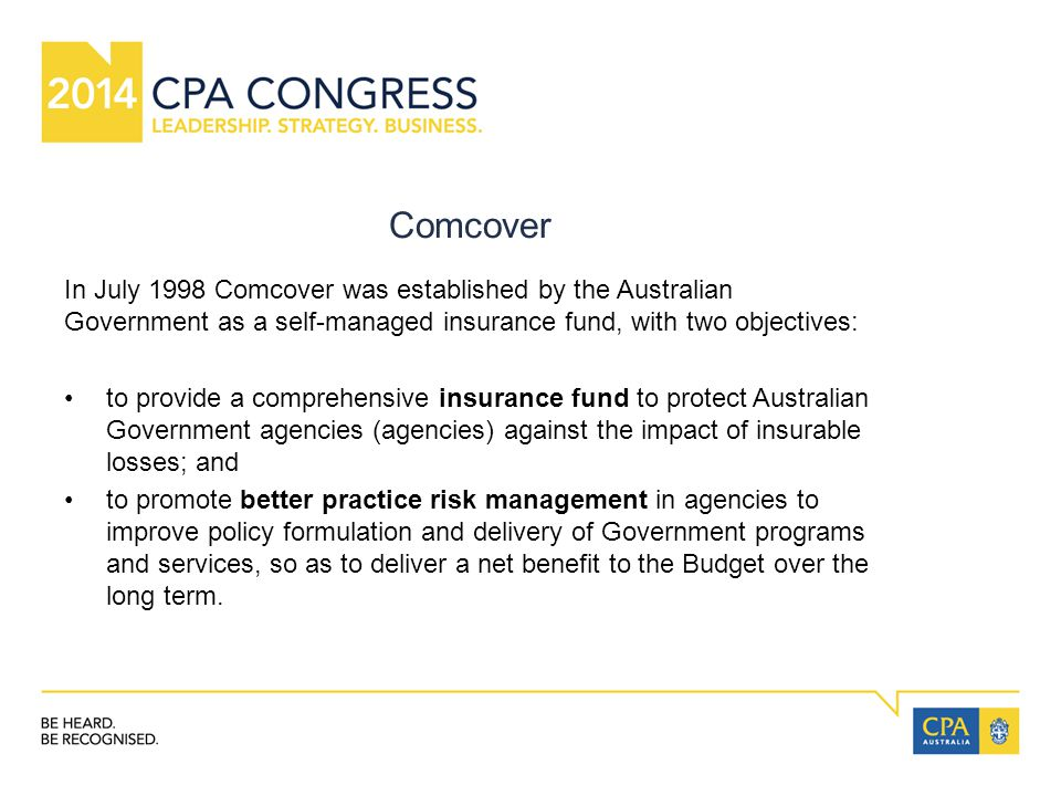 Comcover In July 1998 Comcover was established by the Australian Government as a self-managed insurance fund, with two objectives: to provide a comprehensive insurance fund to protect Australian Government agencies (agencies) against the impact of insurable losses; and to promote better practice risk management in agencies to improve policy formulation and delivery of Government programs and services, so as to deliver a net benefit to the Budget over the long term.