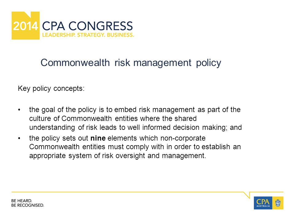 Commonwealth risk management policy Key policy concepts: the goal of the policy is to embed risk management as part of the culture of Commonwealth entities where the shared understanding of risk leads to well informed decision making; and the policy sets out nine elements which non-corporate Commonwealth entities must comply with in order to establish an appropriate system of risk oversight and management.