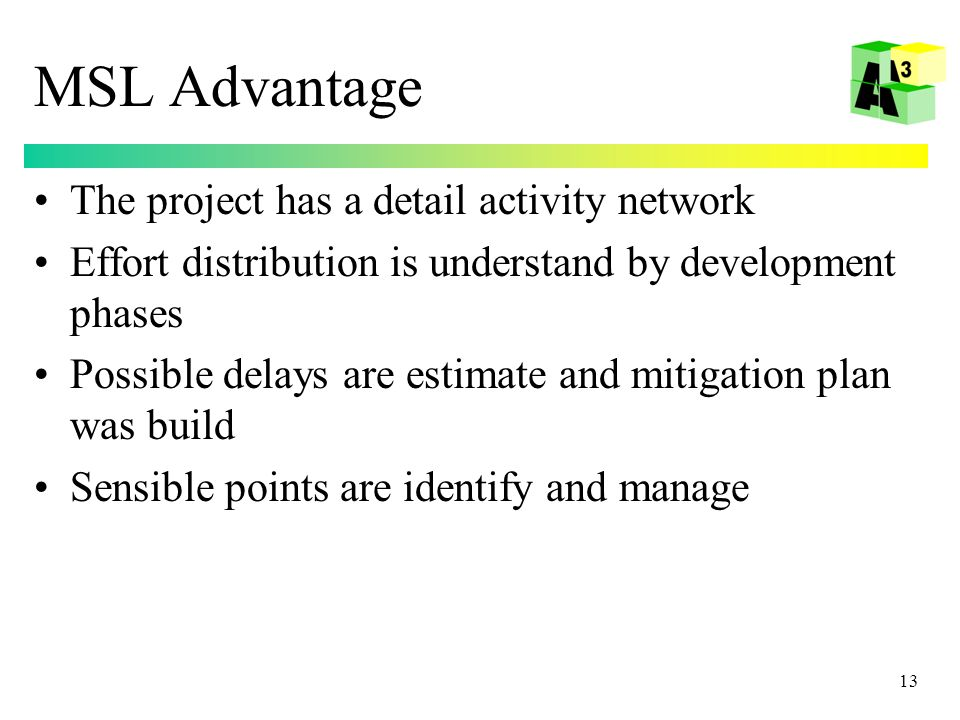 13 MSL Advantage The project has a detail activity network Effort distribution is understand by development phases Possible delays are estimate and mitigation plan was build Sensible points are identify and manage