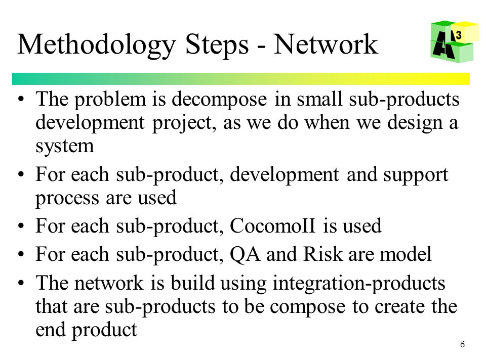 6 Methodology Steps - Network The problem is decompose in small sub-products development project, as we do when we design a system For each sub-product, development and support process are used For each sub-product, CocomoII is used For each sub-product, QA and Risk are model The network is build using integration-products that are sub-products to be compose to create the end product