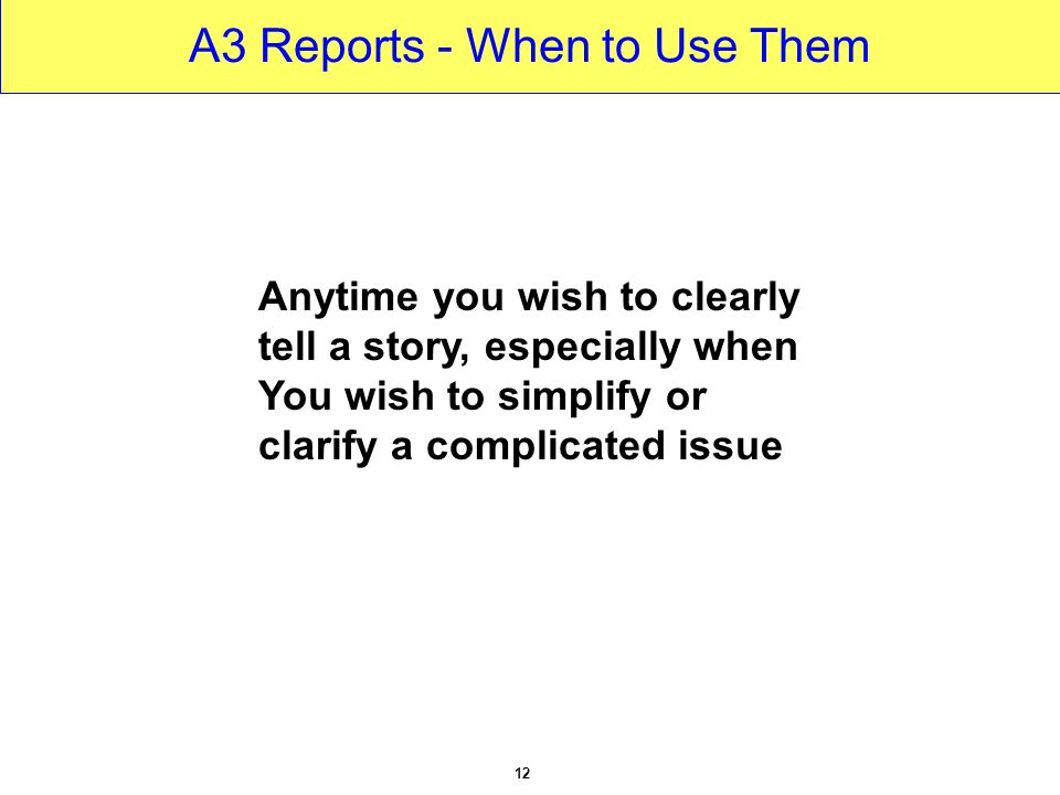 Anytime you wish to clearly tell a story, especially when You wish to simplify or clarify a complicated issue 12 A3 Reports - When to Use Them