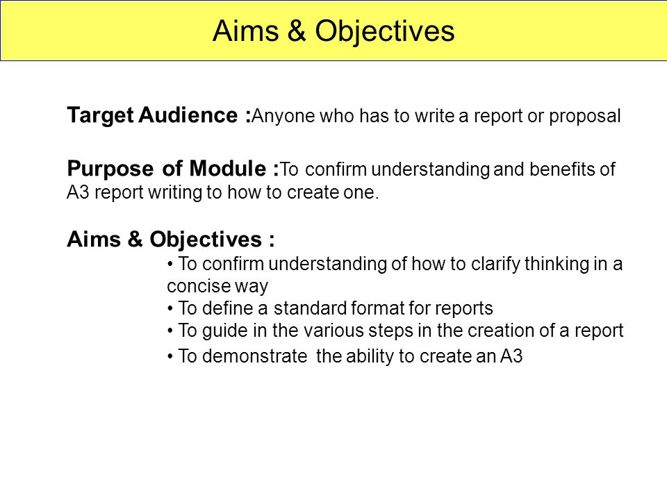 Aims & Objectives Target Audience : Anyone who has to write a report or proposal Purpose of Module : To confirm understanding and benefits of A3 report writing to how to create one.