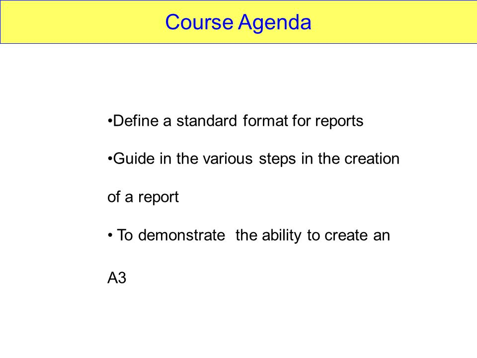 Course Agenda Define a standard format for reports Guide in the various steps in the creation of a report To demonstrate the ability to create an A3