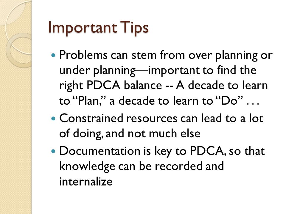 Important Tips Problems can stem from over planning or under planning—important to find the right PDCA balance -- A decade to learn to Plan, a decade to learn to Do ...