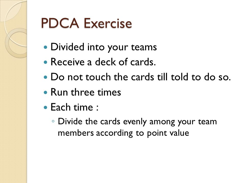 PDCA Exercise Divided into your teams Receive a deck of cards.
