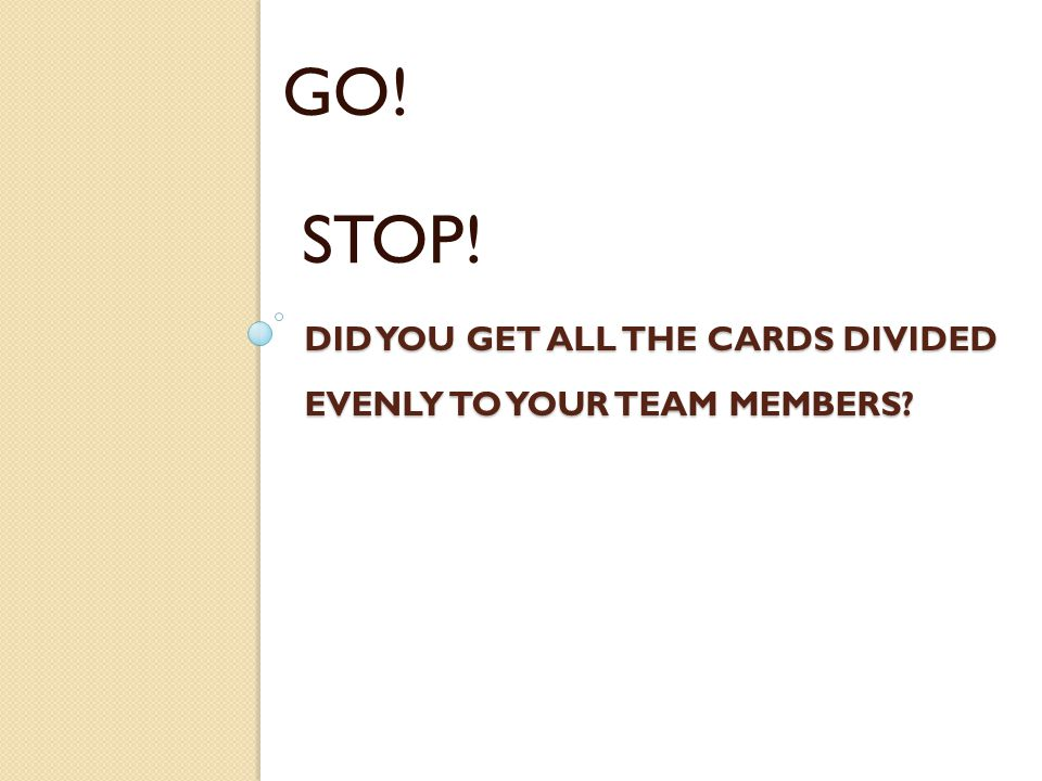 DID YOU GET ALL THE CARDS DIVIDED EVENLY TO YOUR TEAM MEMBERS? GO! STOP!