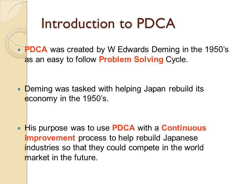 Introduction to PDCA PDCA was created by W Edwards Deming in the 1950's as an easy to follow Problem Solving Cycle.
