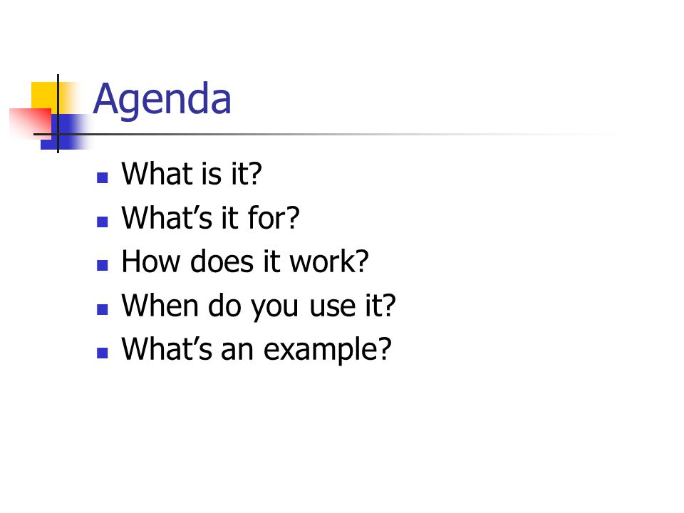 Agenda What is it What's it for How does it work When do you use it What's an example