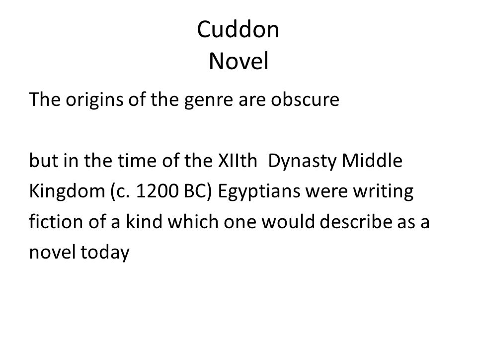 Cuddon Novel The origins of the genre are obscure but in the time of the XIIth Dynasty Middle Kingdom (c. 1200 BC) Egyptians were writing fiction of a