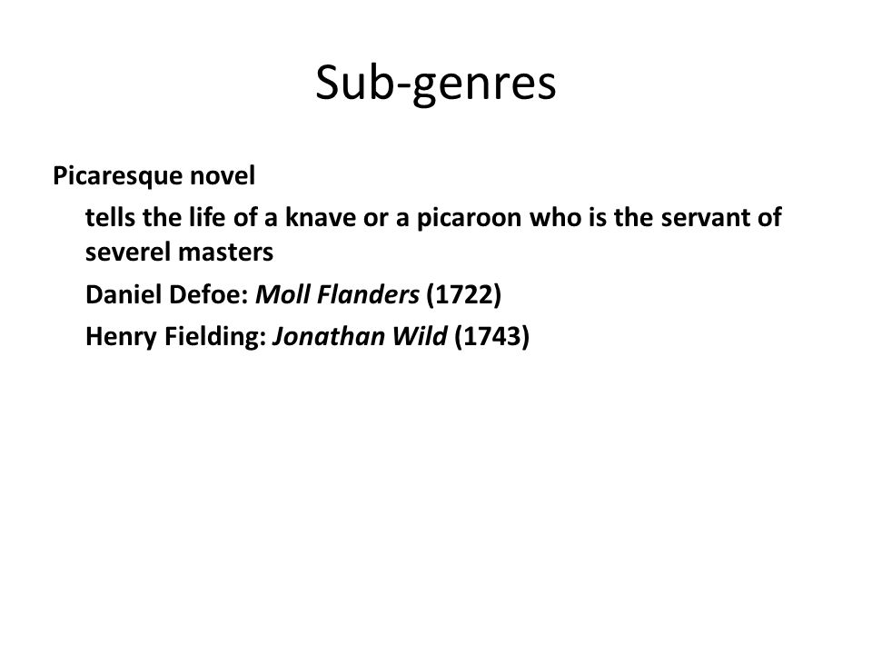 Sub-genres Picaresque novel tells the life of a knave or a picaroon who is the servant of severel masters Daniel Defoe: Moll Flanders (1722) Henry Fie