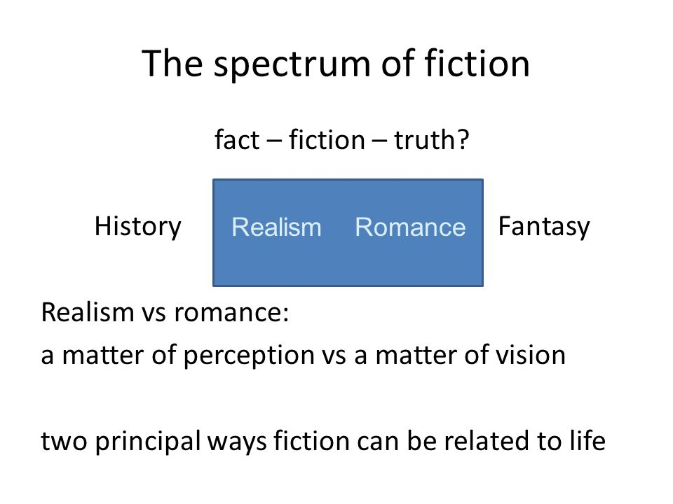 The spectrum of fiction fact – fiction – truth? HistoryRealismRomanceFantasy Realism vs romance: a matter of perception vs a matter of vision two prin
