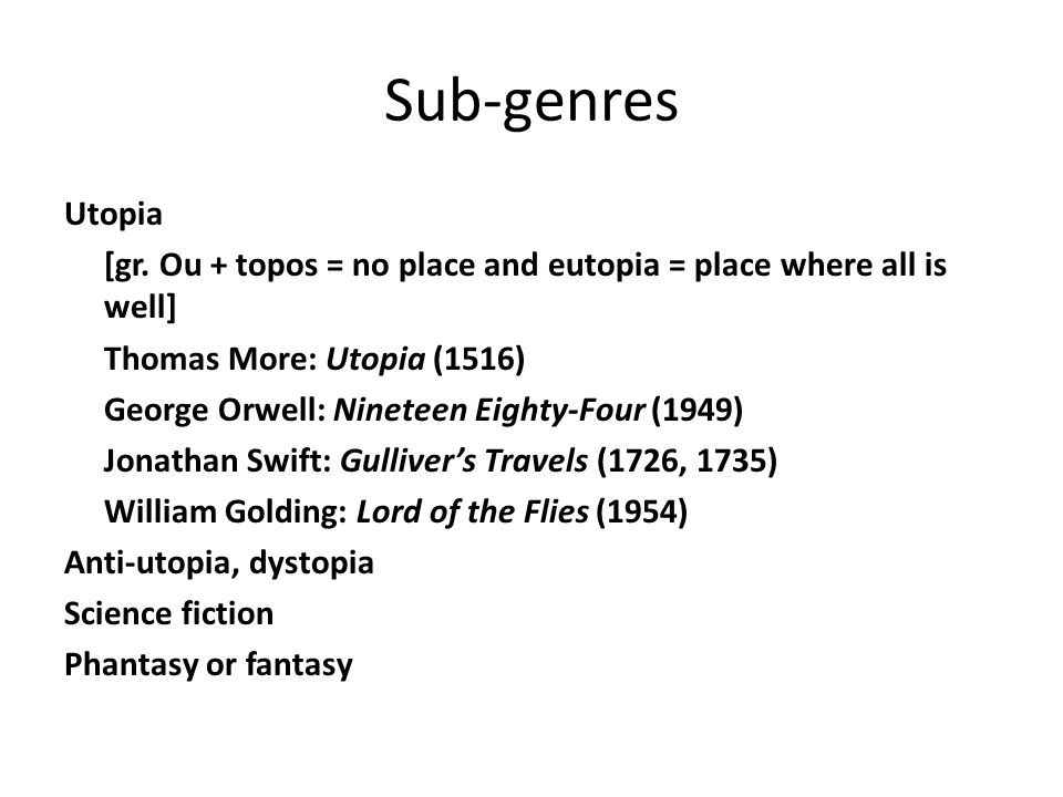 Sub-genres Utopia [gr. Ou + topos = no place and eutopia = place where all is well] Thomas More: Utopia (1516) George Orwell: Nineteen Eighty-Four (19