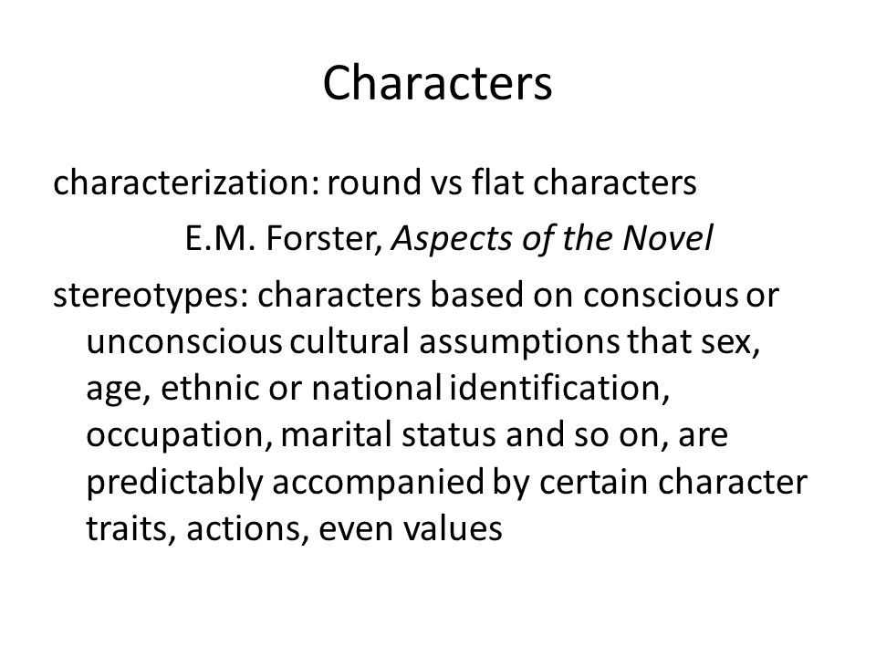 Characters characterization: round vs flat characters E.M. Forster, Aspects of the Novel stereotypes: characters based on conscious or unconscious cul