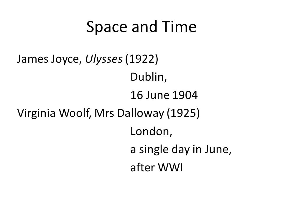 Space and Time James Joyce, Ulysses (1922) Dublin, 16 June 1904 Virginia Woolf, Mrs Dalloway (1925) London, a single day in June, after WWI
