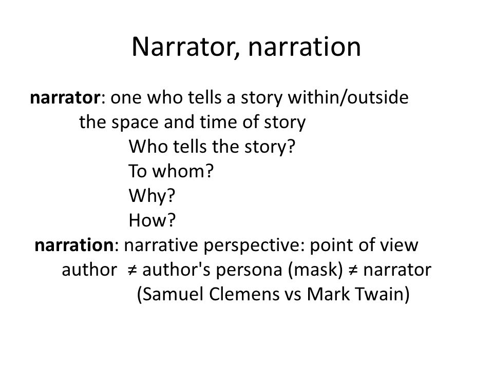 Narrator, narration narrator: one who tells a story within/outside the space and time of story Who tells the story? To whom? Why? How? narration: narr