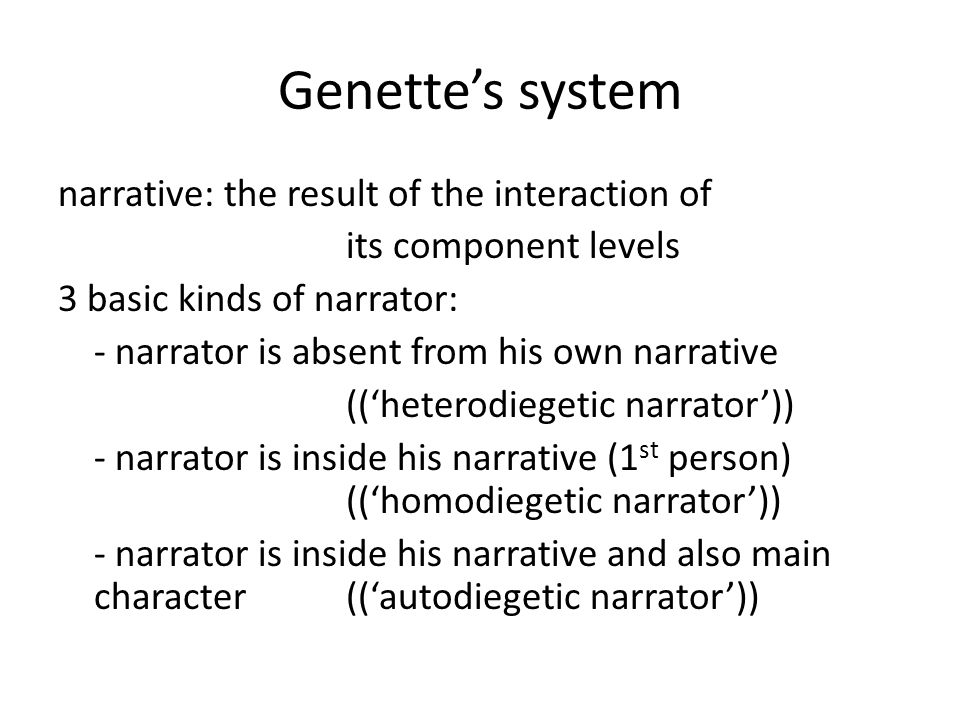 Genette's system narrative: the result of the interaction of its component levels 3 basic kinds of narrator: - narrator is absent from his own narrati